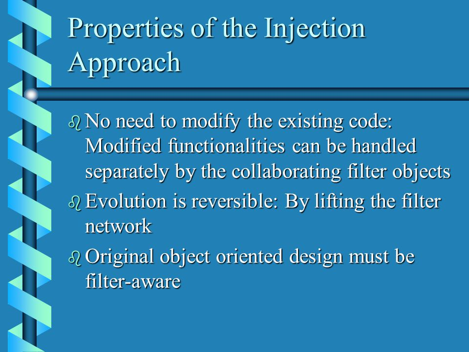 Properties of the Injection Approach b No need to modify the existing code: Modified functionalities can be handled separately by the collaborating filter objects b Evolution is reversible: By lifting the filter network b Original object oriented design must be filter-aware