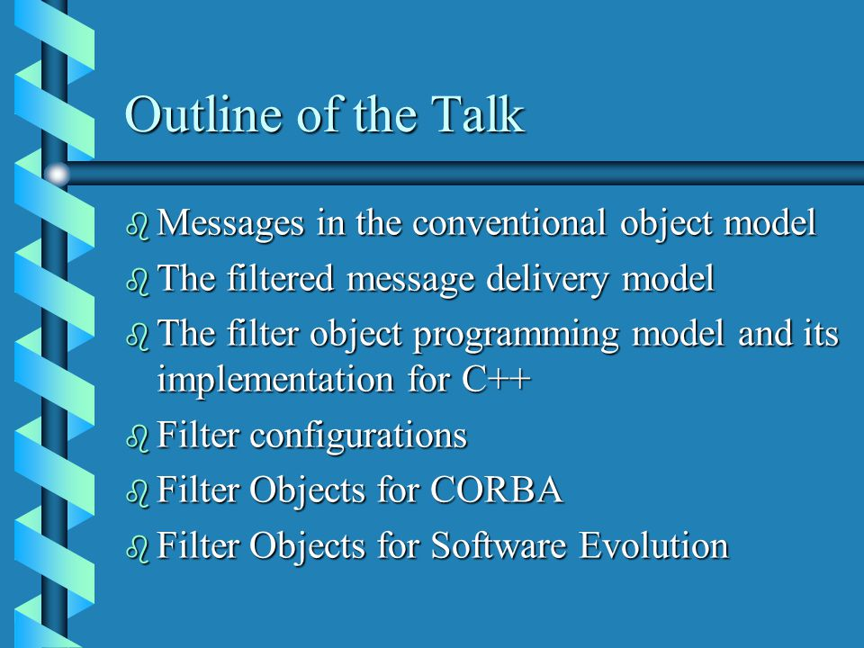 Outline of the Talk b Messages in the conventional object model b The filtered message delivery model b The filter object programming model and its implementation for C++ b Filter configurations b Filter Objects for CORBA b Filter Objects for Software Evolution