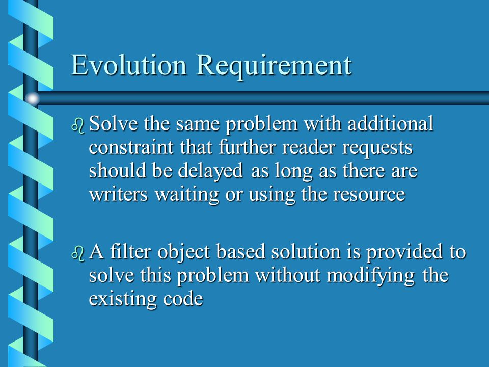 Evolution Requirement b Solve the same problem with additional constraint that further reader requests should be delayed as long as there are writers waiting or using the resource b A filter object based solution is provided to solve this problem without modifying the existing code