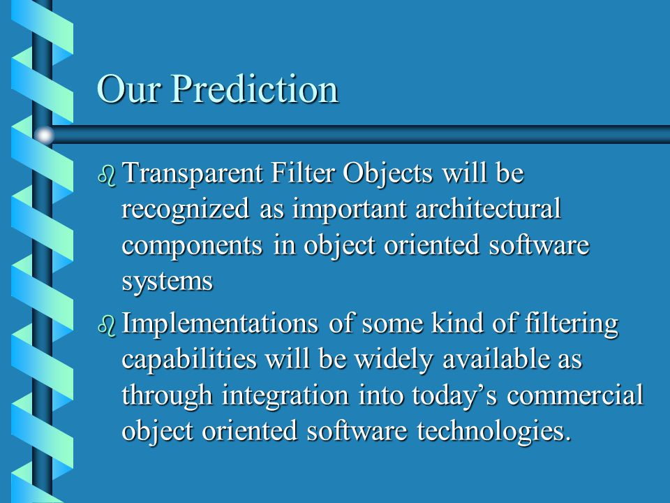 Our Prediction b Transparent Filter Objects will be recognized as important architectural components in object oriented software systems b Implementations of some kind of filtering capabilities will be widely available as through integration into today's commercial object oriented software technologies.