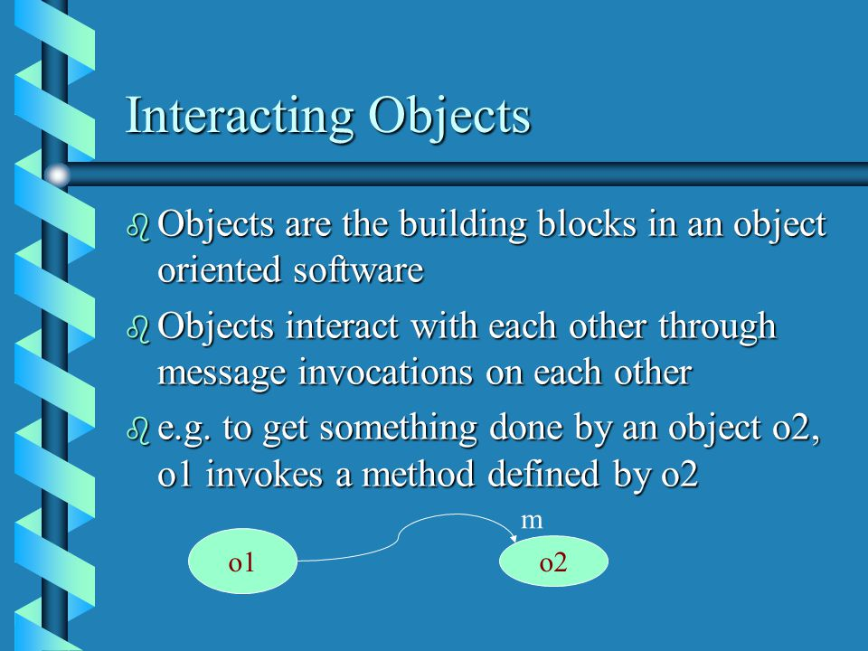 Interacting Objects b Objects are the building blocks in an object oriented software b Objects interact with each other through message invocations on each other b e.g.