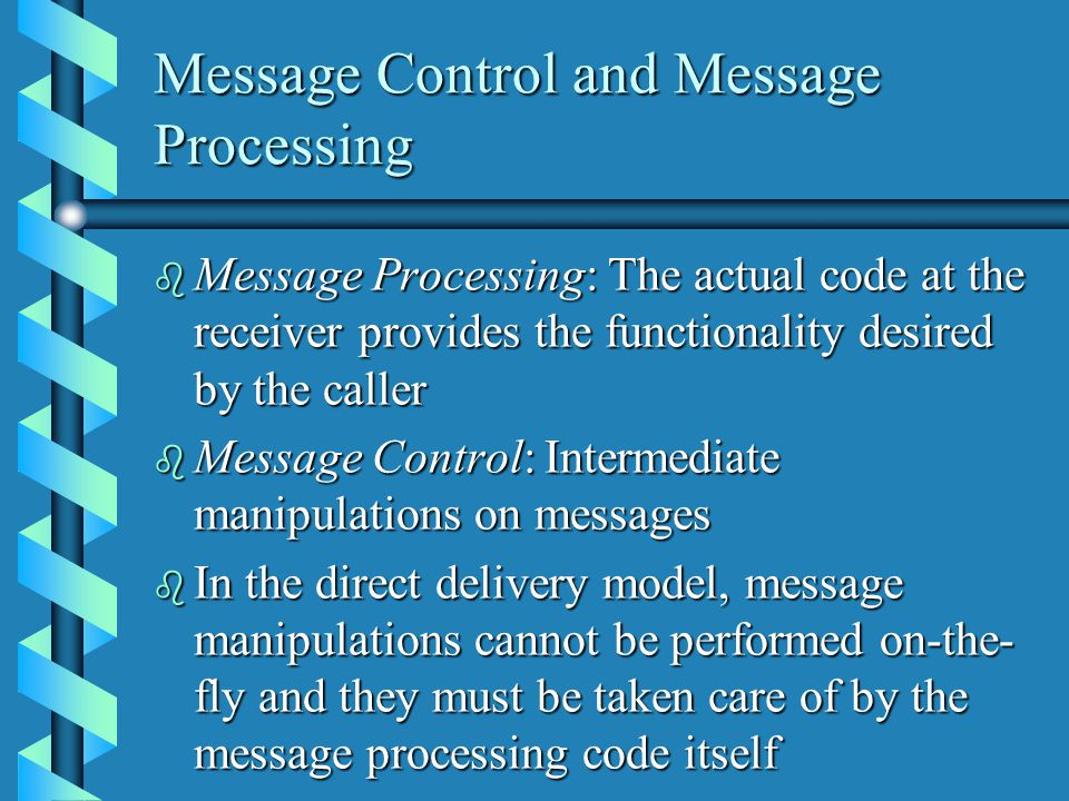 Message Control and Message Processing b Message Processing: The actual code at the receiver provides the functionality desired by the caller b Message Control: Intermediate manipulations on messages b In the direct delivery model, message manipulations cannot be performed on-the- fly and they must be taken care of by the message processing code itself