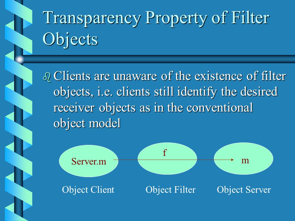 Transparency Property of Filter Objects b Clients are unaware of the existence of filter objects, i.e.