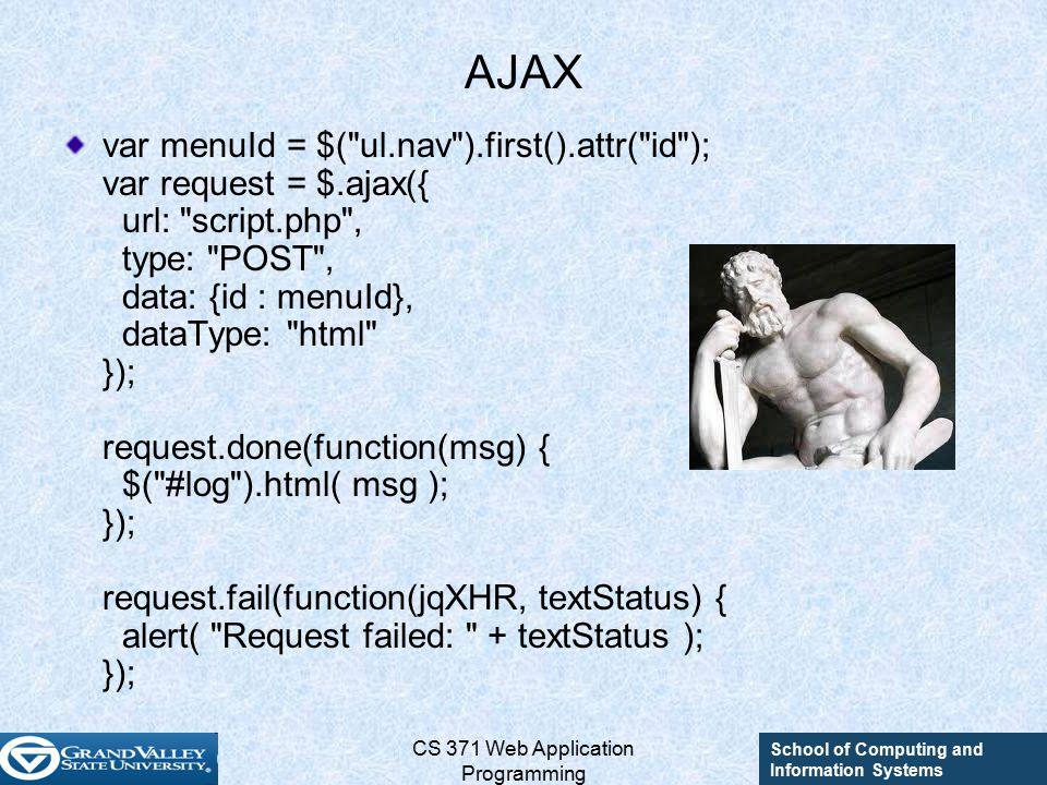 School of Computing and Information Systems CS 371 Web Application Programming AJAX var menuId = $( ul.nav ).first().attr( id ); var request = $.ajax({ url: script.php , type: POST , data: {id : menuId}, dataType: html }); request.done(function(msg) { $( #log ).html( msg ); }); request.fail(function(jqXHR, textStatus) { alert( Request failed: + textStatus ); });