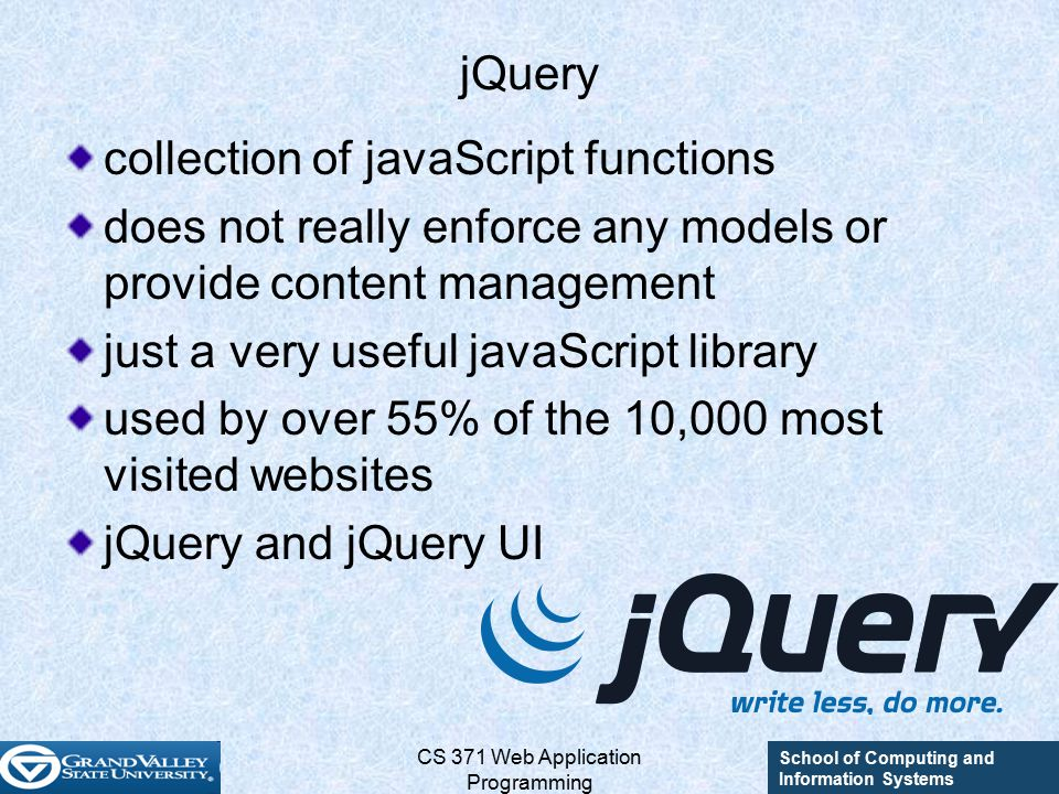 School of Computing and Information Systems CS 371 Web Application Programming jQuery collection of javaScript functions does not really enforce any models or provide content management just a very useful javaScript library used by over 55% of the 10,000 most visited websites jQuery and jQuery UI