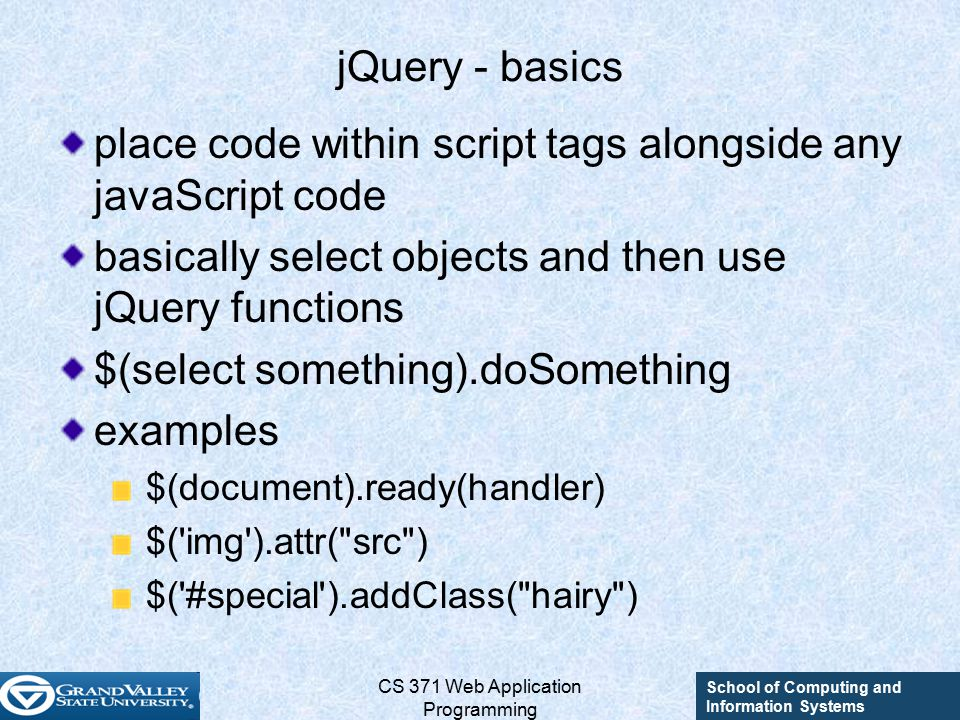 School of Computing and Information Systems CS 371 Web Application Programming jQuery - basics place code within script tags alongside any javaScript code basically select objects and then use jQuery functions $(select something).doSomething examples $(document).ready(handler) $( img ).attr( src ) $( #special ).addClass( hairy )