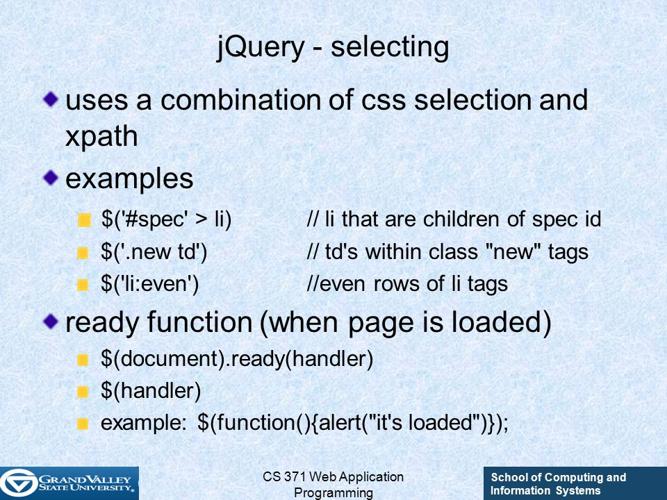 School of Computing and Information Systems CS 371 Web Application Programming jQuery - selecting uses a combination of css selection and xpath examples $( #spec > li)// li that are children of spec id $( .new td )// td s within class new tags $( li:even )//even rows of li tags ready function (when page is loaded) $(document).ready(handler) $(handler) example: $(function(){alert( it s loaded )});