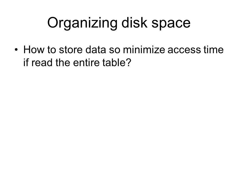 Organizing disk space How to store data so minimize access time if read the entire table?