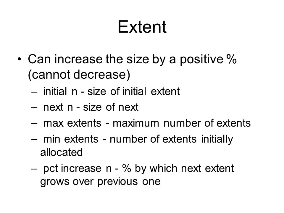 Extent Can increase the size by a positive % (cannot decrease) – initial n - size of initial extent – next n - size of next – max extents - maximum nu