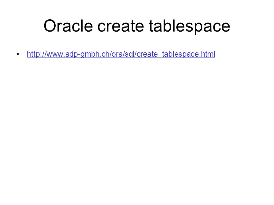 Oracle create tablespace http://www.adp-gmbh.ch/ora/sql/create_tablespace.html