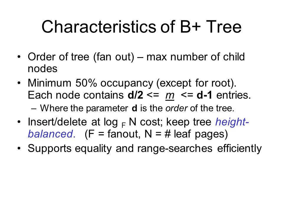 Characteristics of B+ Tree Order of tree (fan out) – max number of child nodes Minimum 50% occupancy (except for root). Each node contains d/2 <= m <=