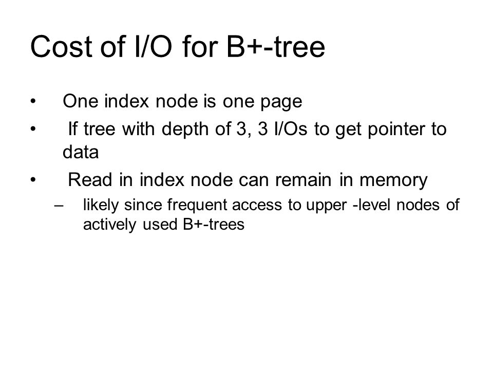 Cost of I/O for B+-tree One index node is one page If tree with depth of 3, 3 I/Os to get pointer to data Read in index node can remain in memory –lik