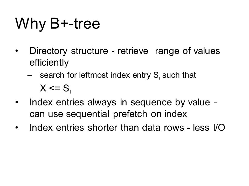 Why B+-tree Directory structure - retrieve range of values efficiently –search for leftmost index entry S i such that X <= S i Index entries always in
