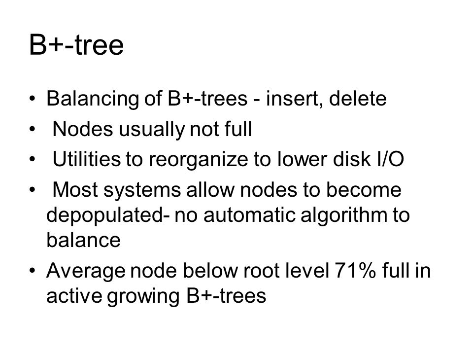 B+-tree Balancing of B+-trees - insert, delete Nodes usually not full Utilities to reorganize to lower disk I/O Most systems allow nodes to become dep