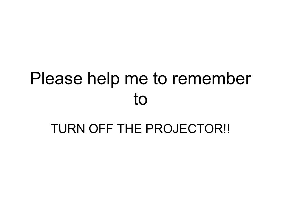 Please help me to remember to TURN OFF THE PROJECTOR!!