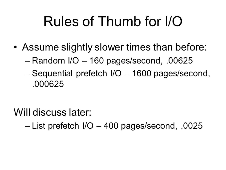 Rules of Thumb for I/O Assume slightly slower times than before: –Random I/O – 160 pages/second,.00625 –Sequential prefetch I/O – 1600 pages/second,.0