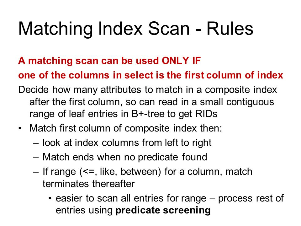 Matching Index Scan - Rules A matching scan can be used ONLY IF one of the columns in select is the first column of index Decide how many attributes t