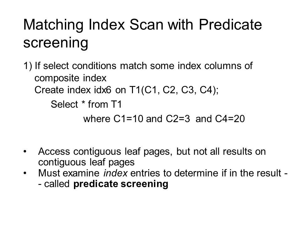 Matching Index Scan with Predicate screening 1) If select conditions match some index columns of composite index Create index idx6 on T1(C1, C2, C3, C