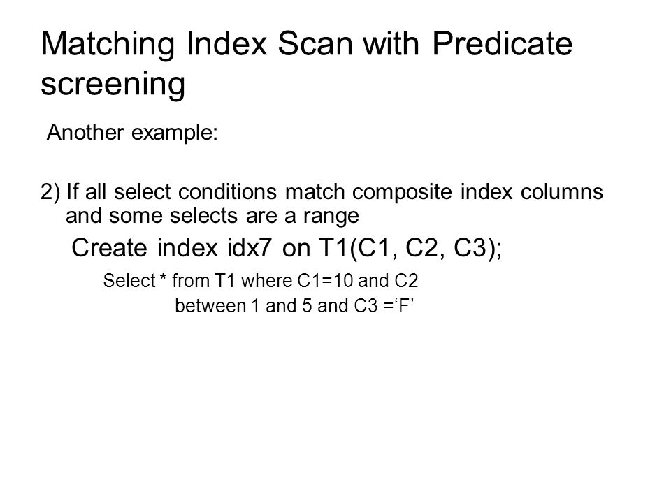 Matching Index Scan with Predicate screening Another example: 2) If all select conditions match composite index columns and some selects are a range C