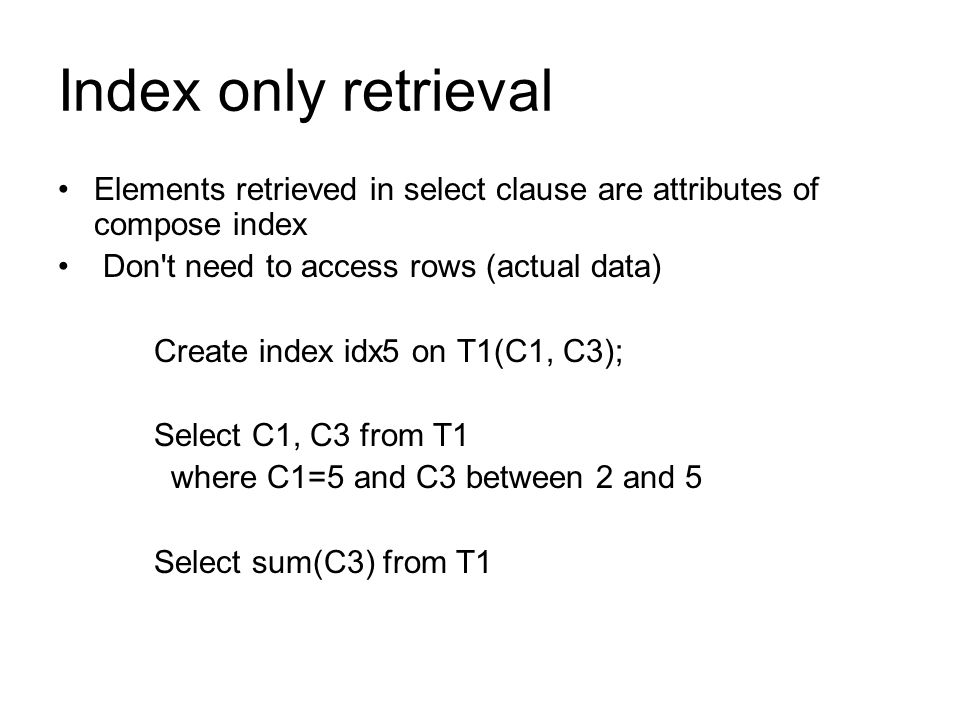 Index only retrieval Elements retrieved in select clause are attributes of compose index Don't need to access rows (actual data) Create index idx5 on