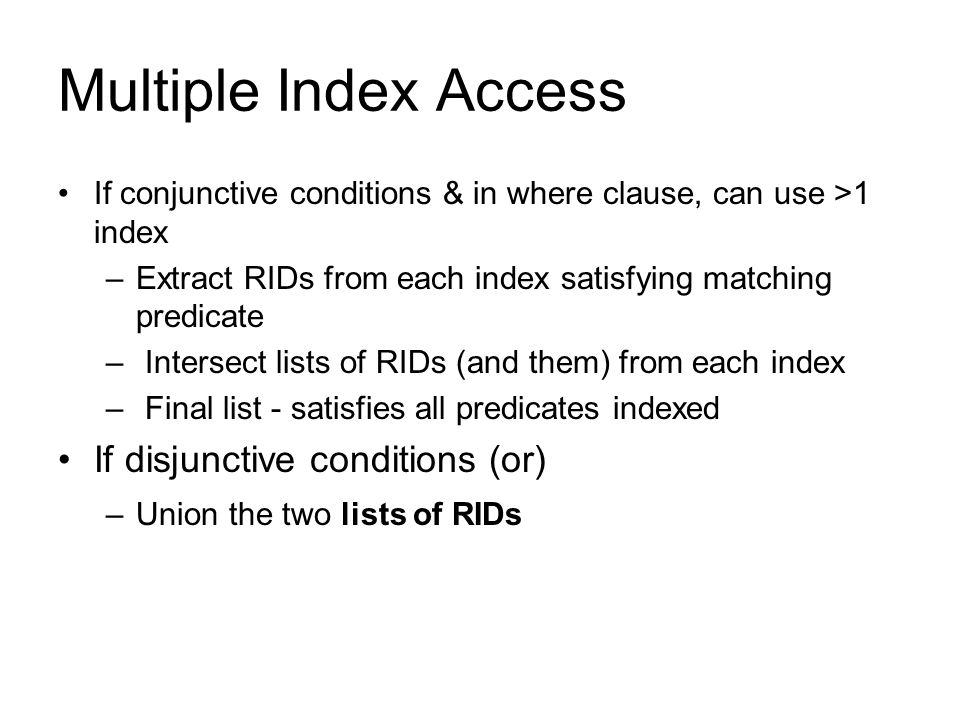 Multiple Index Access If conjunctive conditions & in where clause, can use >1 index –Extract RIDs from each index satisfying matching predicate – Inte
