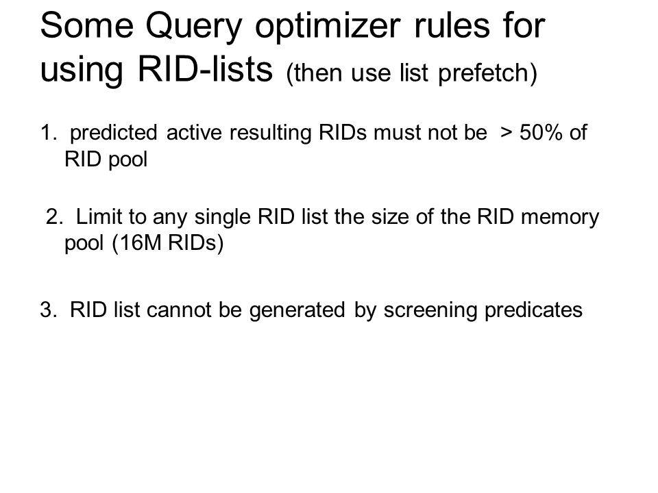 Some Query optimizer rules for using RID-lists (then use list prefetch) 1. predicted active resulting RIDs must not be > 50% of RID pool 2. Limit to a
