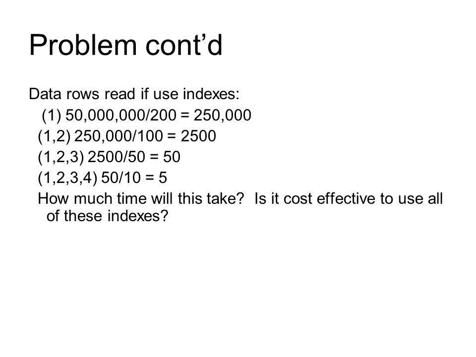 Problem cont'd Data rows read if use indexes: (1) 50,000,000/200 = 250,000 (1,2) 250,000/100 = 2500 (1,2,3) 2500/50 = 50 (1,2,3,4) 50/10 = 5 How much