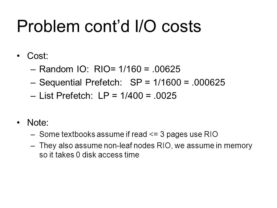 Problem cont'd I/O costs Cost: –Random IO: RIO= 1/160 =.00625 –Sequential Prefetch: SP = 1/1600 =.000625 –List Prefetch: LP = 1/400 =.0025 Note: –Some