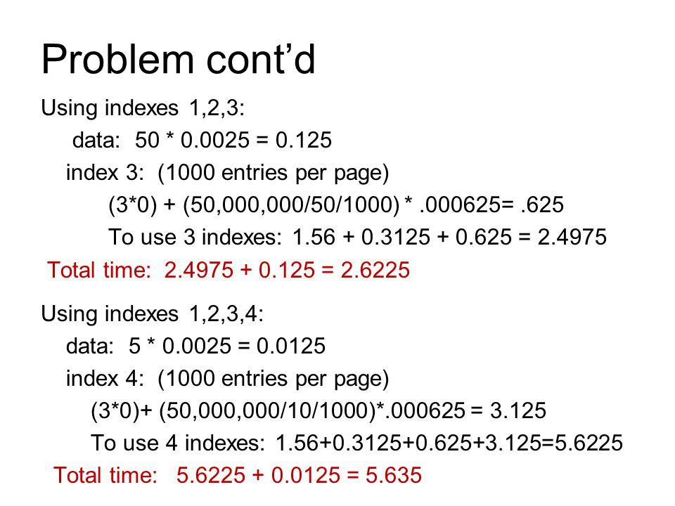 Problem cont'd Using indexes 1,2,3: data: 50 * 0.0025 = 0.125 index 3: (1000 entries per page) (3*0) + (50,000,000/50/1000) *.000625=.625 To use 3 ind