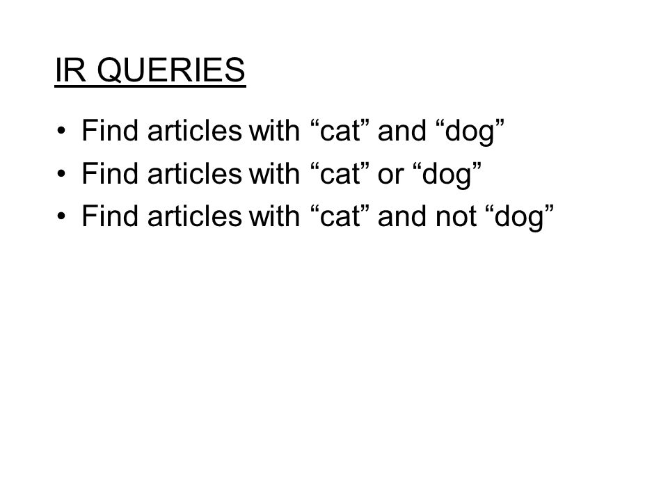 "IR QUERIES Find articles with ""cat"" and ""dog"" Find articles with ""cat"" or ""dog"" Find articles with ""cat"" and not ""dog"""