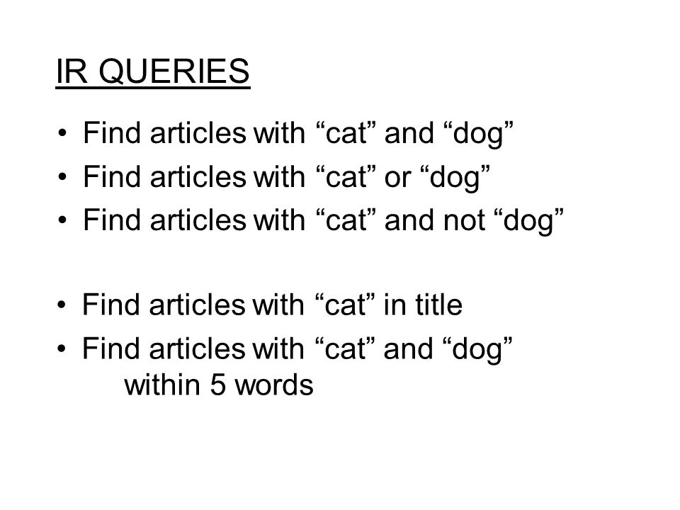 "IR QUERIES Find articles with ""cat"" and ""dog"" Find articles with ""cat"" or ""dog"" Find articles with ""cat"" and not ""dog"" Find articles with ""cat"" in tit"