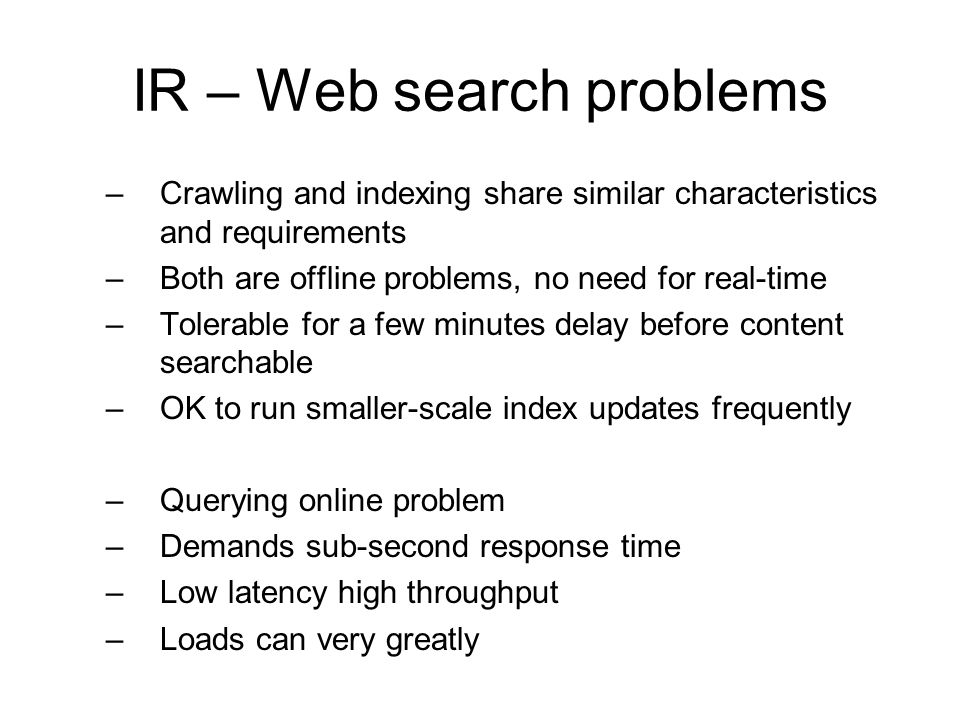 IR – Web search problems –Crawling and indexing share similar characteristics and requirements –Both are offline problems, no need for real-time –Tole