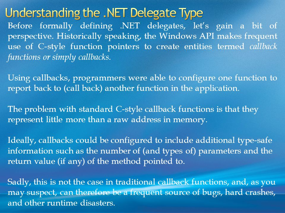 Before formally defining.NET delegates, let's gain a bit of perspective.