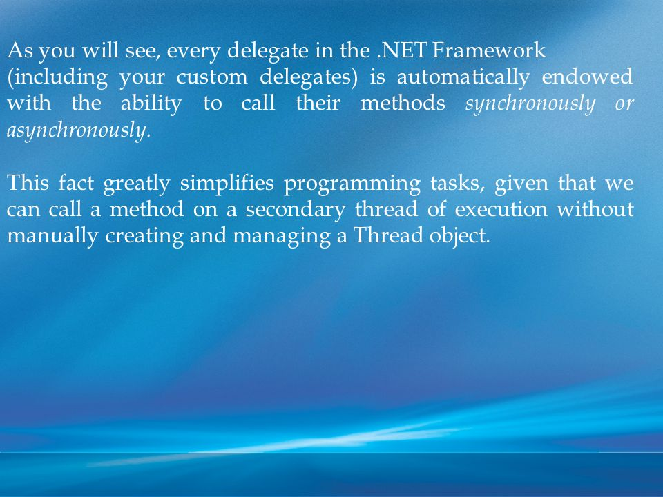 As you will see, every delegate in the.NET Framework (including your custom delegates) is automatically endowed with the ability to call their methods synchronously or asynchronously.