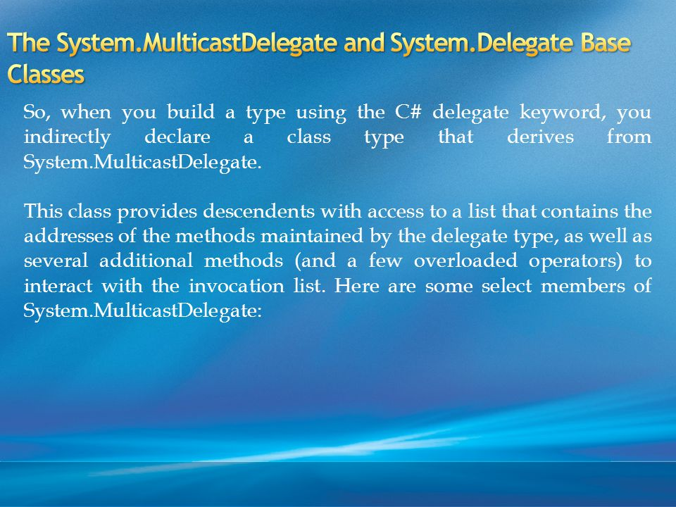 So, when you build a type using the C# delegate keyword, you indirectly declare a class type that derives from System.MulticastDelegate.
