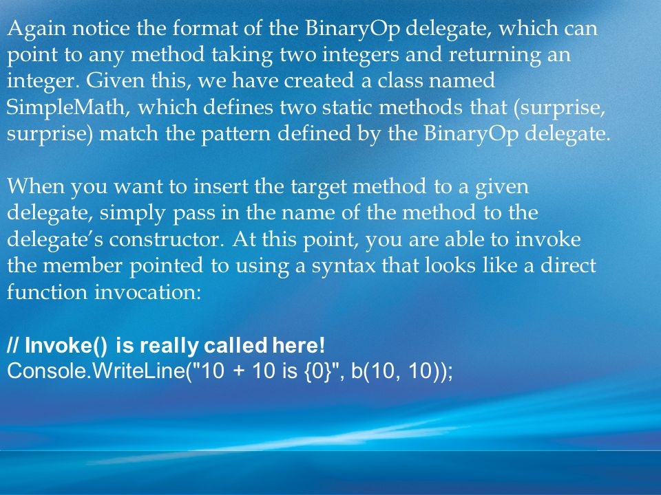 Again notice the format of the BinaryOp delegate, which can point to any method taking two integers and returning an integer.