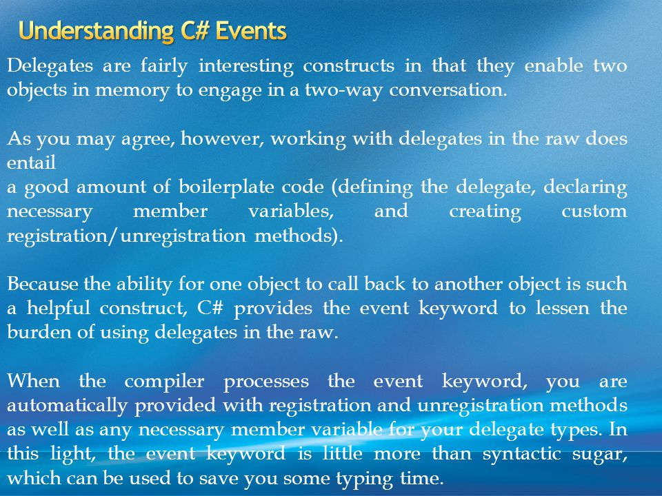 Delegates are fairly interesting constructs in that they enable two objects in memory to engage in a two-way conversation.