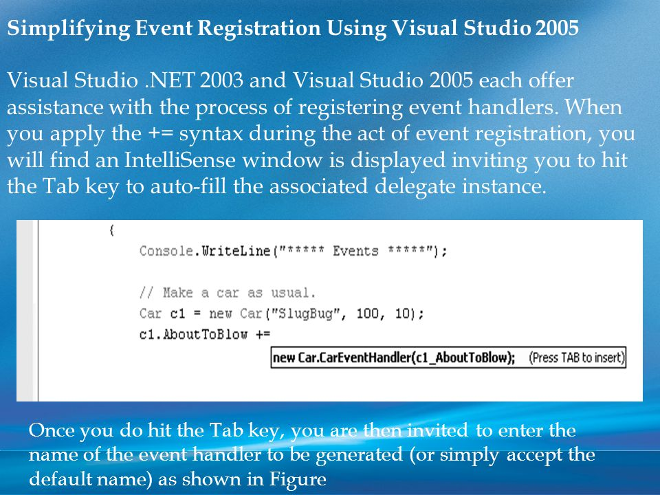Simplifying Event Registration Using Visual Studio 2005 Visual Studio.NET 2003 and Visual Studio 2005 each offer assistance with the process of registering event handlers.