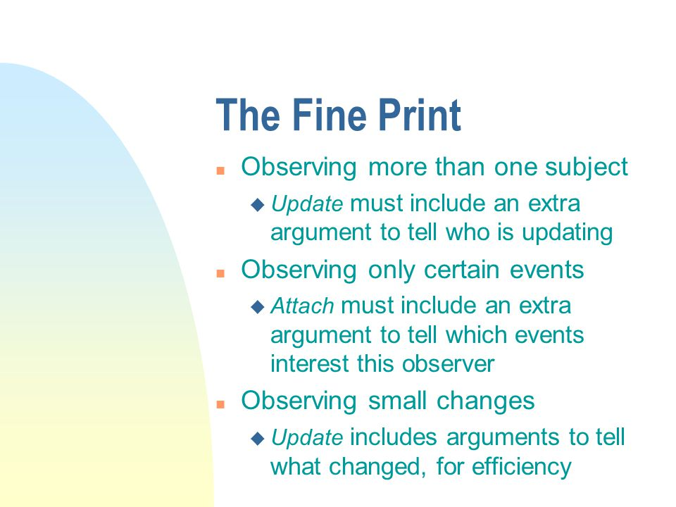 The Fine Print n Observing more than one subject u Update must include an extra argument to tell who is updating n Observing only certain events u Attach must include an extra argument to tell which events interest this observer n Observing small changes u Update includes arguments to tell what changed, for efficiency
