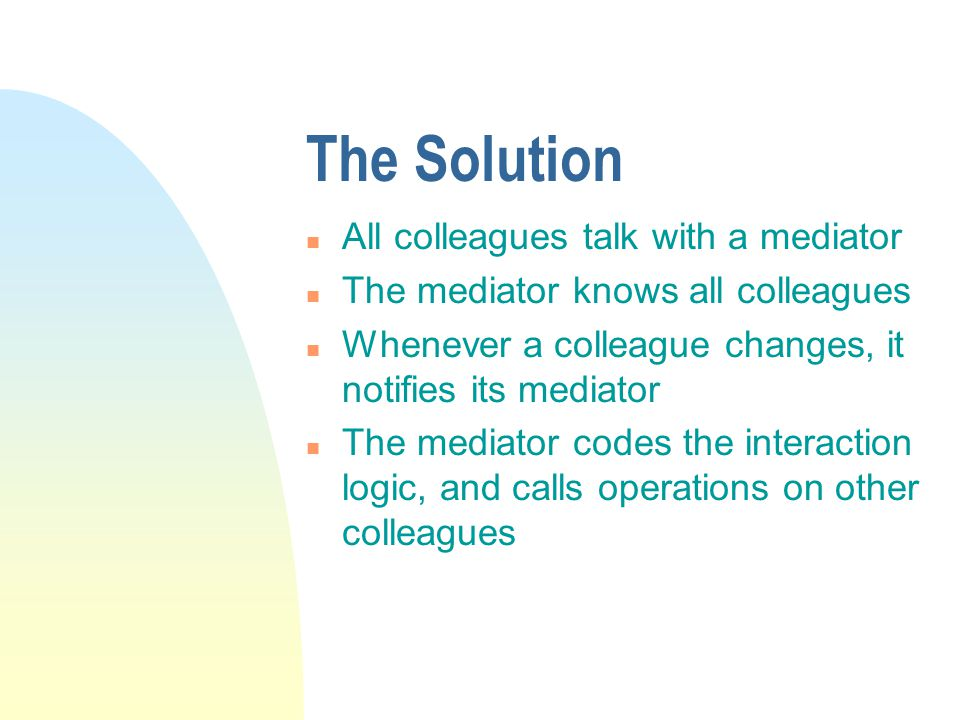 The Solution n All colleagues talk with a mediator n The mediator knows all colleagues n Whenever a colleague changes, it notifies its mediator n The mediator codes the interaction logic, and calls operations on other colleagues