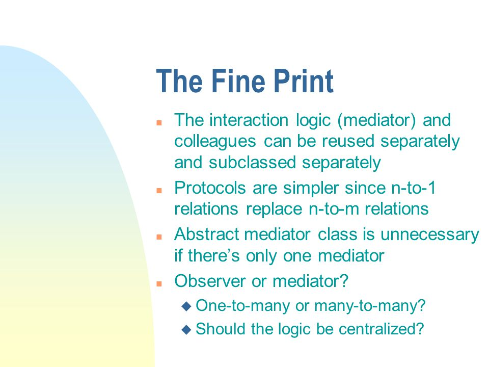 The Fine Print n The interaction logic (mediator) and colleagues can be reused separately and subclassed separately n Protocols are simpler since n-to-1 relations replace n-to-m relations n Abstract mediator class is unnecessary if there's only one mediator n Observer or mediator.