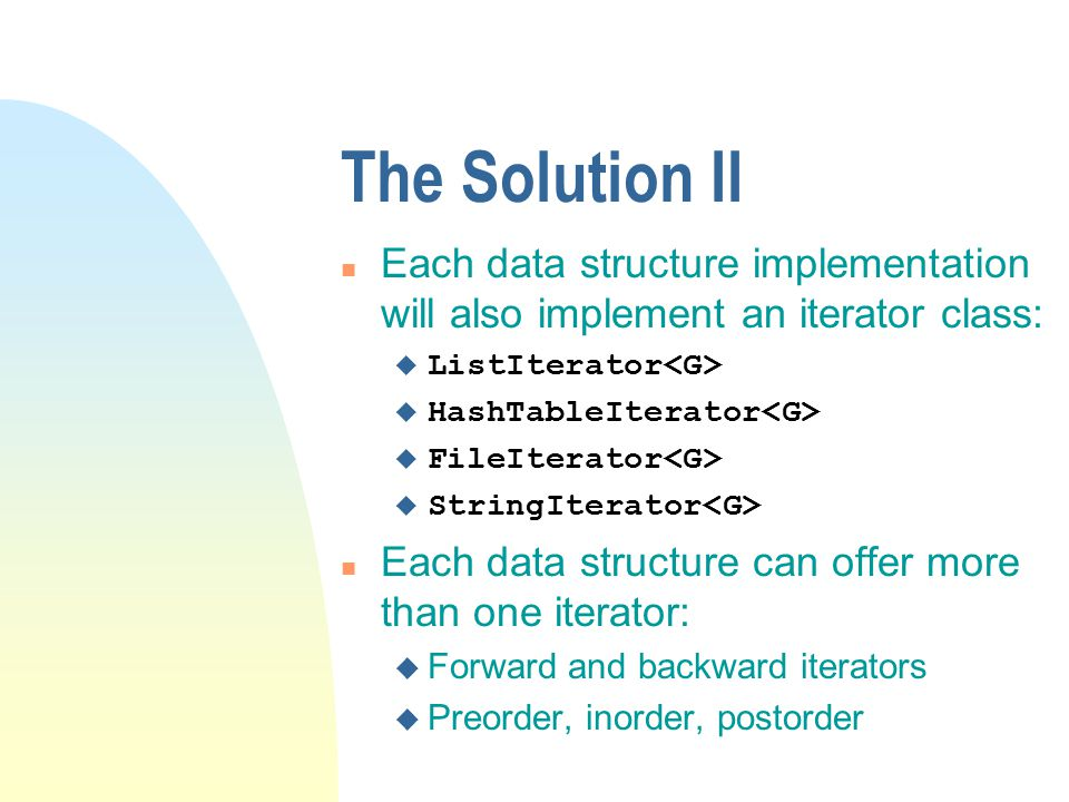 The Solution II n Each data structure implementation will also implement an iterator class: u ListIterator u HashTableIterator u FileIterator u StringIterator n Each data structure can offer more than one iterator: u Forward and backward iterators u Preorder, inorder, postorder