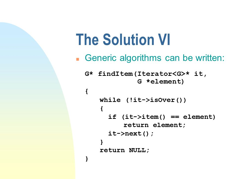 The Solution VI n Generic algorithms can be written: G* findItem(Iterator * it, G *element) { while (!it->isOver()) { if (it->item() == element) return element; it->next(); } return NULL; }