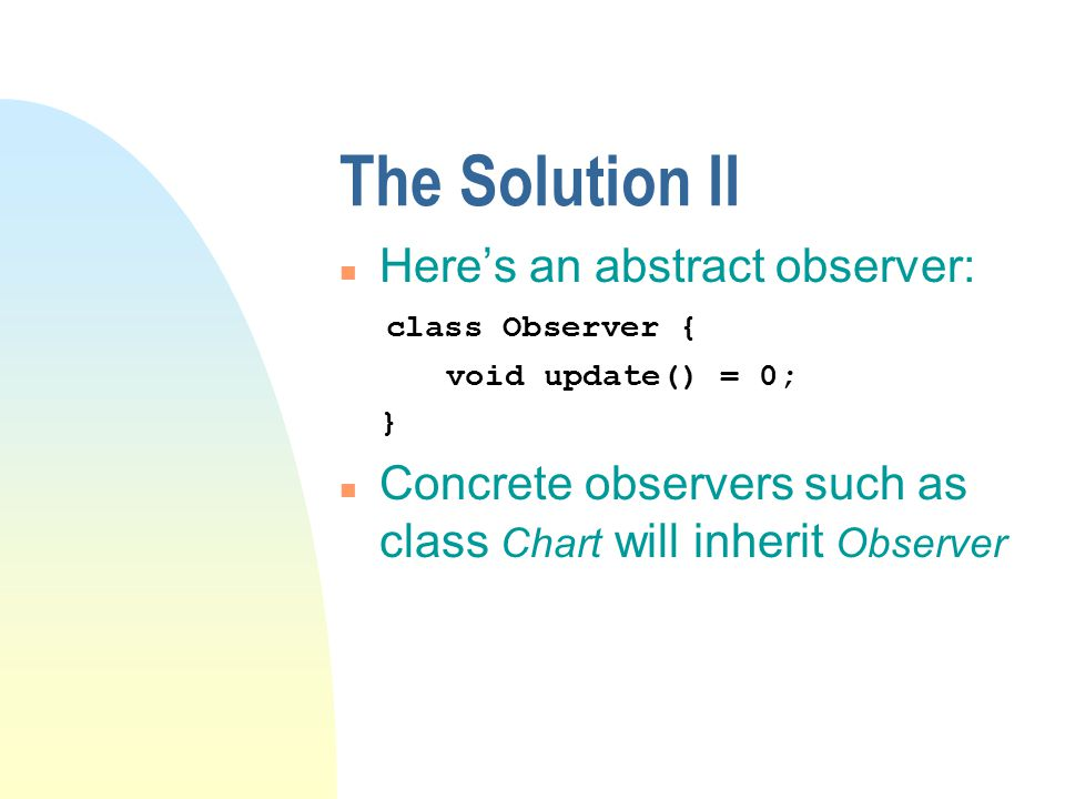 The Solution II n Here's an abstract observer: class Observer { void update() = 0; } n Concrete observers such as class Chart will inherit Observer
