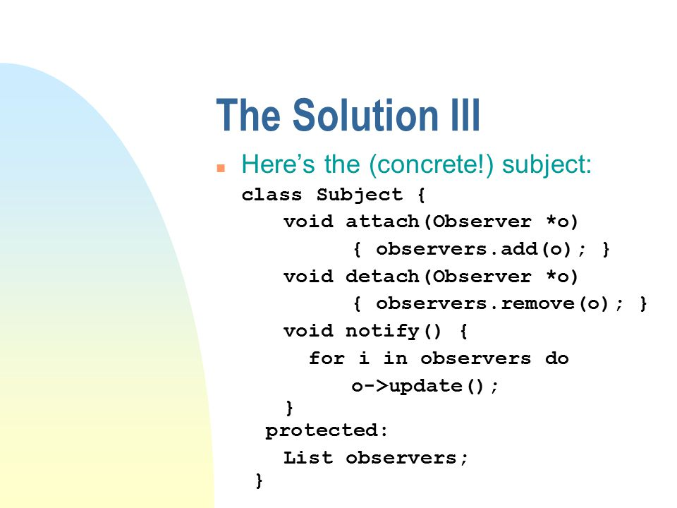 The Solution n Say hello to class Visitor : class Visitor { public: void visitImage(Image *i) { } void visitRow(Row *r) { } void visitTable(Table *t) { } // so on for every Glyph type } n Every tool is a subclass: class SpellChecker : public Visitor