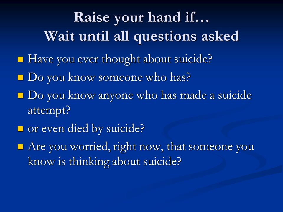 Raise your hand if… Wait until all questions asked Have you ever thought about suicide? Have you ever thought about suicide? Do you know someone who h