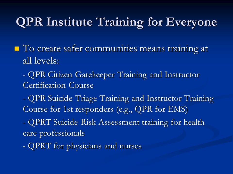 QPR Institute Training for Everyone To create safer communities means training at all levels: To create safer communities means training at all levels: - QPR Citizen Gatekeeper Training and Instructor Certification Course - QPR Suicide Triage Training and Instructor Training Course for 1st responders (e.g., QPR for EMS) - QPRT Suicide Risk Assessment training for health care professionals - QPRT for physicians and nurses