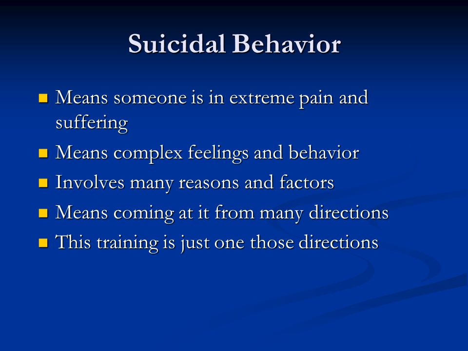 Suicidal Behavior Means someone is in extreme pain and suffering Means someone is in extreme pain and suffering Means complex feelings and behavior Me