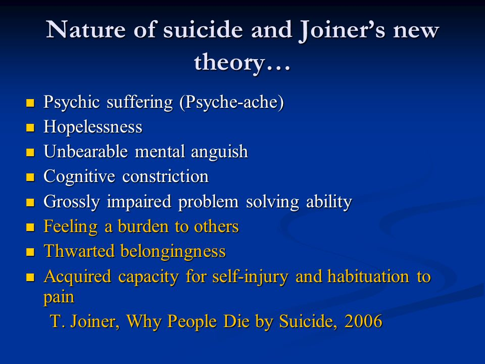 Nature of suicide and Joiner's new theory… Psychic suffering (Psyche-ache) Psychic suffering (Psyche-ache) Hopelessness Hopelessness Unbearable mental