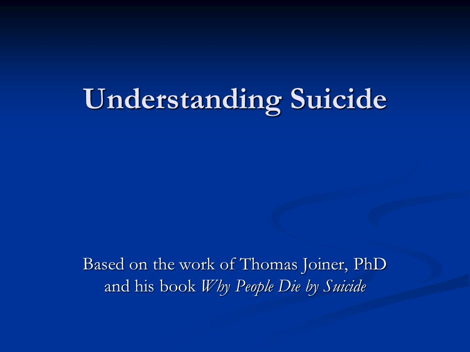 Understanding Suicide Based on the work of Thomas Joiner, PhD and his book Why People Die by Suicide